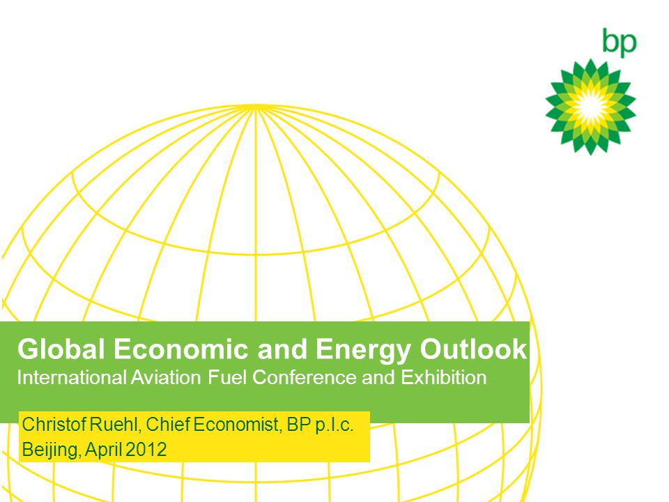 Global Economic and Energy Outlook International Aviation Fuel Conference and Exhibition Christof Ruehl, Chief Economist, BP p.l.c.