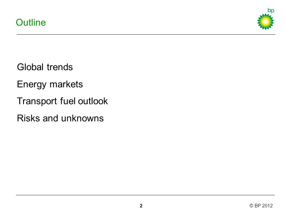 © BP 2012 Outline Global trends Energy markets Transport fuel outlook Risks and unknowns 2