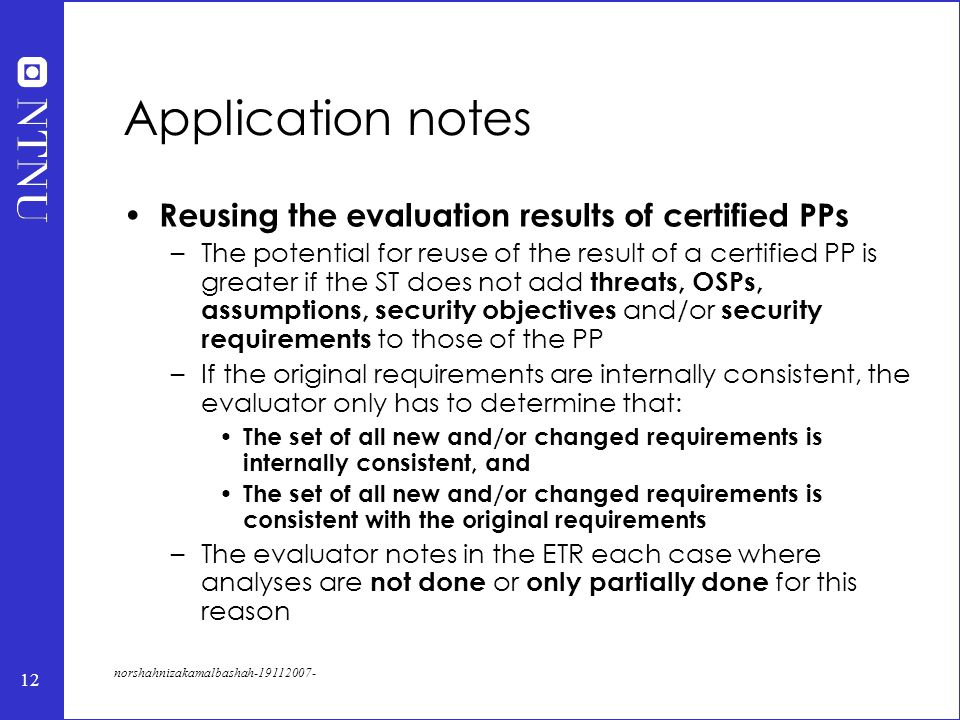12 norshahnizakamalbashah-19112007- Application notes Reusing the evaluation results of certified PPs –The potential for reuse of the result of a certified PP is greater if the ST does not add threats, OSPs, assumptions, security objectives and/or security requirements to those of the PP –If the original requirements are internally consistent, the evaluator only has to determine that: The set of all new and/or changed requirements is internally consistent, and The set of all new and/or changed requirements is consistent with the original requirements –The evaluator notes in the ETR each case where analyses are not done or only partially done for this reason