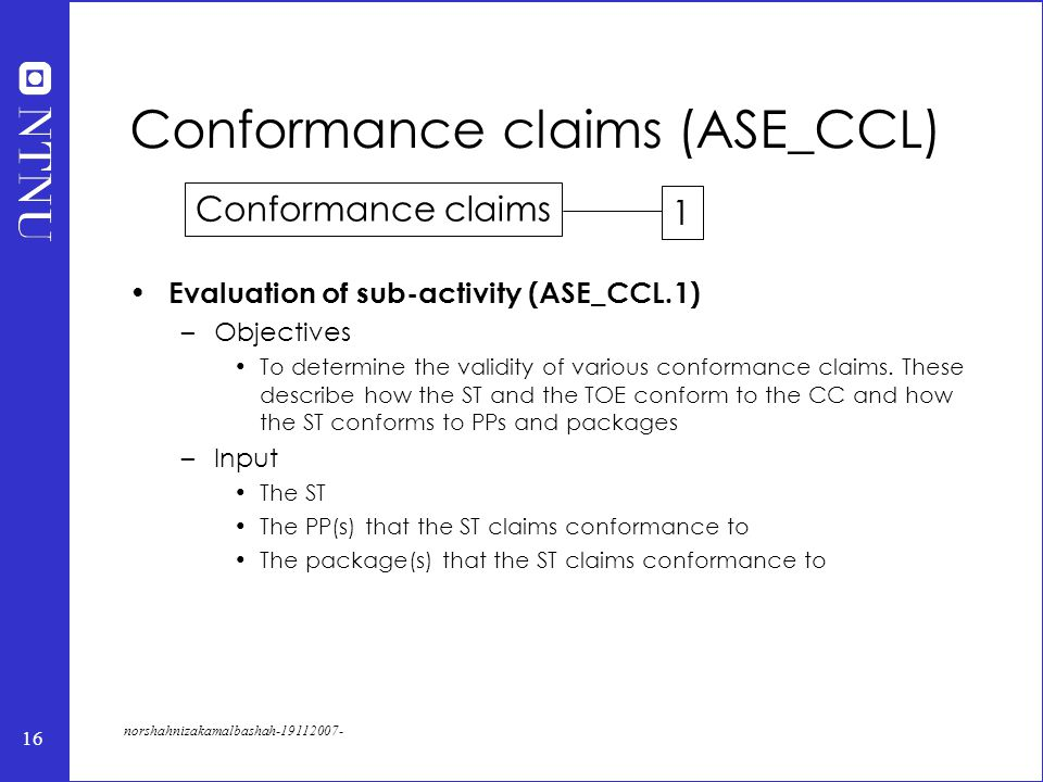 16 norshahnizakamalbashah-19112007- Conformance claims (ASE_CCL) Evaluation of sub-activity (ASE_CCL.1) –Objectives To determine the validity of various conformance claims.