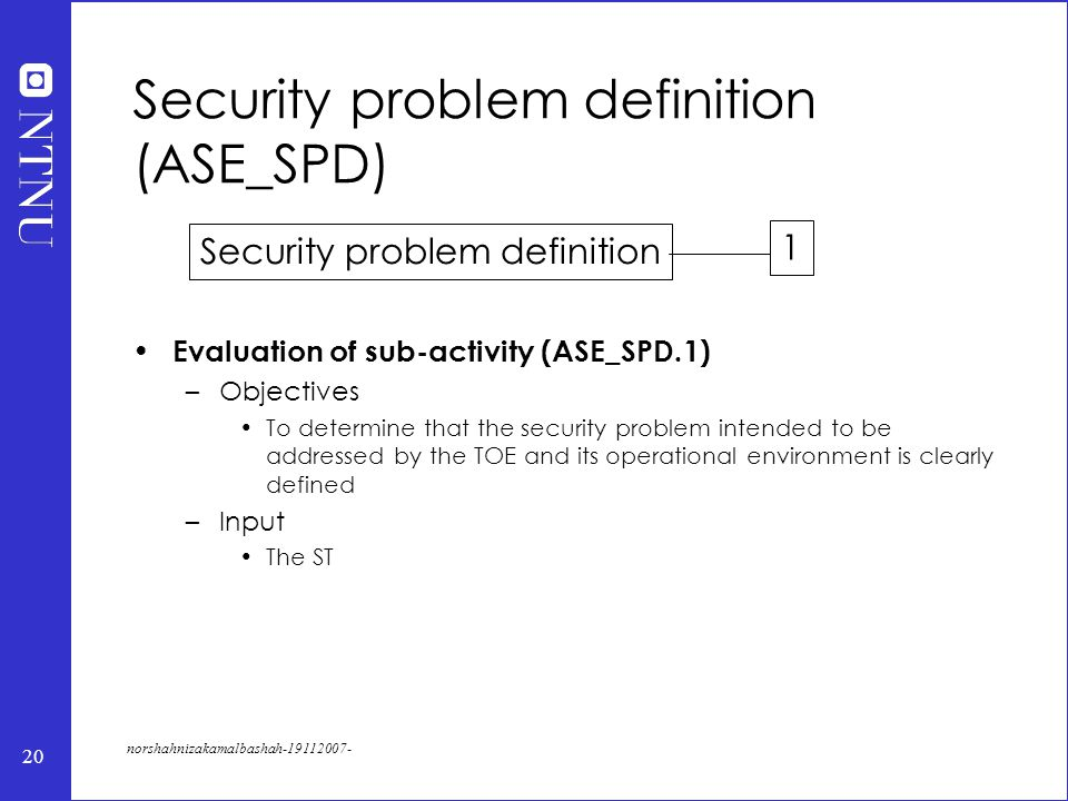 20 norshahnizakamalbashah-19112007- Security problem definition (ASE_SPD) Evaluation of sub-activity (ASE_SPD.1) –Objectives To determine that the security problem intended to be addressed by the TOE and its operational environment is clearly defined –Input The ST Security problem definition 1