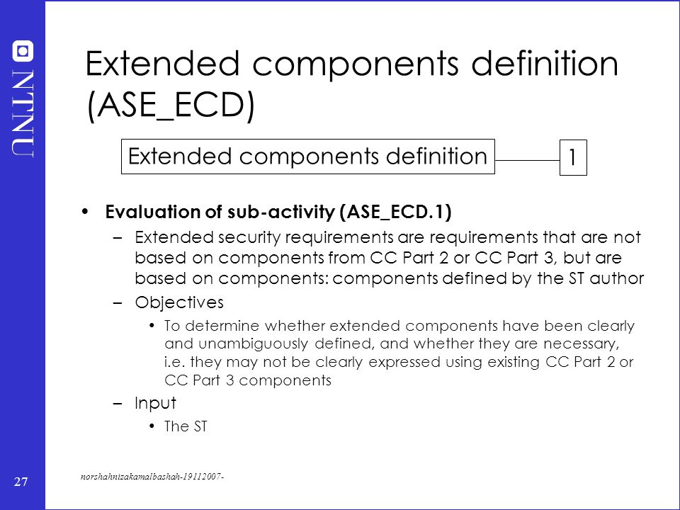 27 norshahnizakamalbashah-19112007- Extended components definition (ASE_ECD) Evaluation of sub-activity (ASE_ECD.1) –Extended security requirements are requirements that are not based on components from CC Part 2 or CC Part 3, but are based on components: components defined by the ST author –Objectives To determine whether extended components have been clearly and unambiguously defined, and whether they are necessary, i.e.