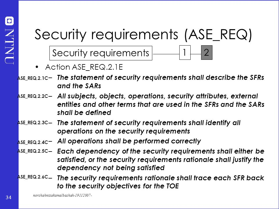 34 norshahnizakamalbashah-19112007- Action ASE_REQ.2.1E – The statement of security requirements shall describe the SFRs and the SARs – All subjects, objects, operations, security attributes, external entities and other terms that are used in the SFRs and the SARs shall be defined – The statement of security requirements shall identify all operations on the security requirements – All operations shall be performed correctly – Each dependency of the security requirements shall either be satisfied, or the security requirements rationale shall justify the dependency not being satisfied – The security requirements rationale shall trace each SFR back to the security objectives for the TOE Security requirements (ASE_REQ) ASE_REQ.2.1C ASE_REQ.2.2C ASE_REQ.2.3C ASE_REQ.2.4C ASE_REQ.2.5C ASE_REQ.2.6C Security requirements 12