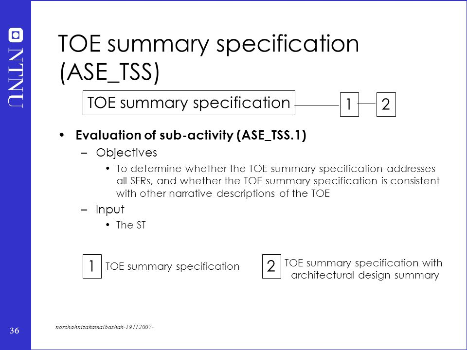 36 norshahnizakamalbashah-19112007- TOE summary specification (ASE_TSS) Evaluation of sub-activity (ASE_TSS.1) –Objectives To determine whether the TOE summary specification addresses all SFRs, and whether the TOE summary specification is consistent with other narrative descriptions of the TOE –Input The ST TOE summary specification 12 12 TOE summary specification with architectural design summary