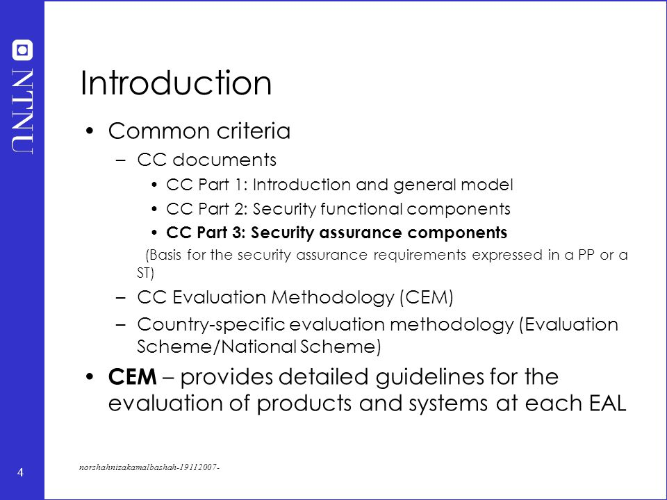 4 norshahnizakamalbashah-19112007- Introduction Common criteria –CC documents CC Part 1: Introduction and general model CC Part 2: Security functional components CC Part 3: Security assurance components (Basis for the security assurance requirements expressed in a PP or a ST) –CC Evaluation Methodology (CEM) –Country-specific evaluation methodology (Evaluation Scheme/National Scheme) CEM – provides detailed guidelines for the evaluation of products and systems at each EAL