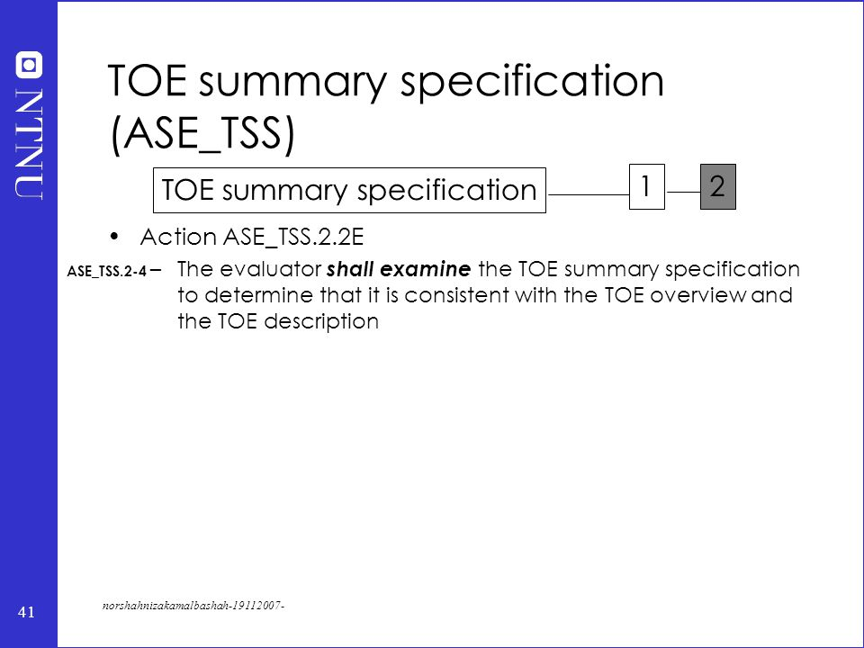41 norshahnizakamalbashah-19112007- Action ASE_TSS.2.2E –The evaluator shall examine the TOE summary specification to determine that it is consistent with the TOE overview and the TOE description TOE summary specification (ASE_TSS) ASE_TSS.2-4 TOE summary specification 12