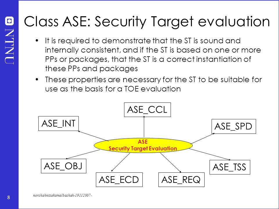 8 norshahnizakamalbashah-19112007- ASE Security Target Evaluation ASE_INT ASE_CCL ASE_SPD ASE_TSS ASE_REQASE_ECD ASE_OBJ Class ASE: Security Target evaluation It is required to demonstrate that the ST is sound and internally consistent, and if the ST is based on one or more PPs or packages, that the ST is a correct instantiation of these PPs and packages These properties are necessary for the ST to be suitable for use as the basis for a TOE evaluation