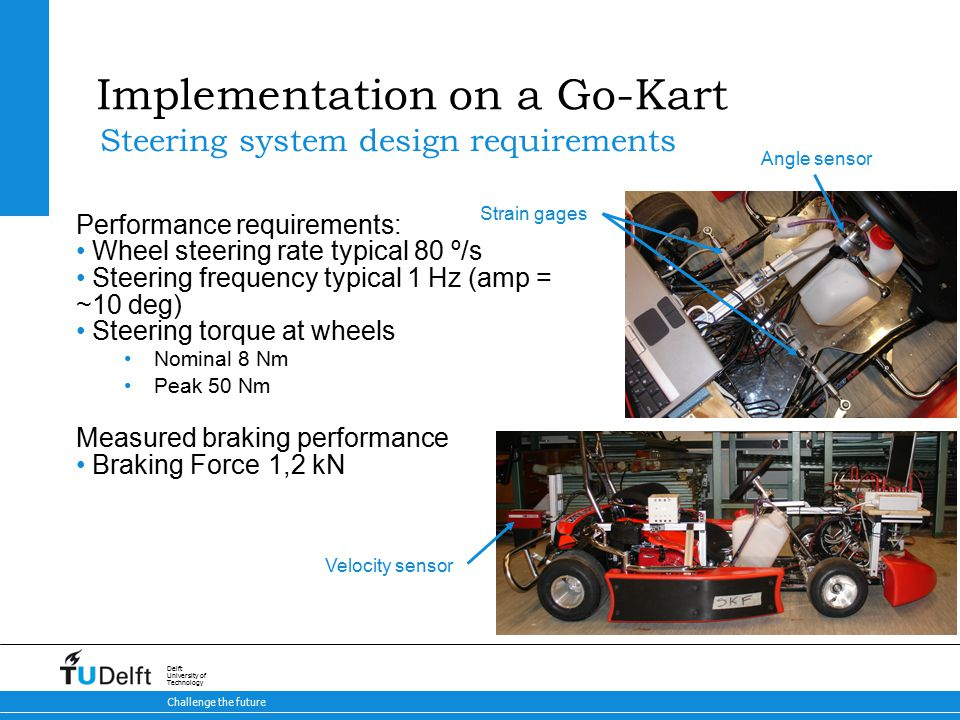 39 Brake-by-Steer Concept 9-5-2015 Challenge the future Delft University of Technology Implementation on a Go-Kart Steering system design requirements Strain gages Angle sensor Velocity sensor Performance requirements: Wheel steering rate typical 80 º/s Steering frequency typical 1 Hz (amp = ~10 deg) Steering torque at wheels Nominal 8 Nm Peak 50 Nm Measured braking performance Braking Force1,2 kN