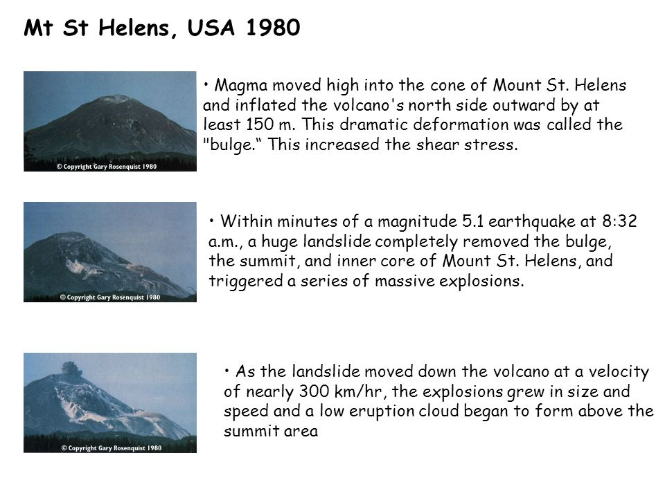 Mt St Helens, USA 1980 Magma moved high into the cone of Mount St. Helens and inflated the volcano's north side outward by at least 150 m. This dramat
