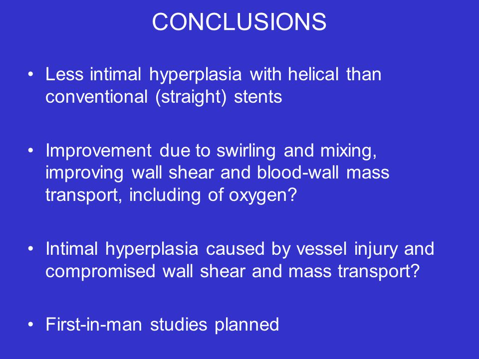 CONCLUSIONS Less intimal hyperplasia with helical than conventional (straight) stents Improvement due to swirling and mixing, improving wall shear and blood-wall mass transport, including of oxygen.