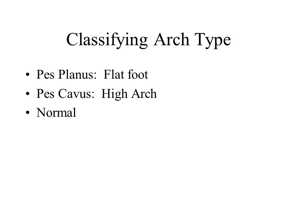 Classifying Arch Type Pes Planus: Flat foot Pes Cavus: High Arch Normal
