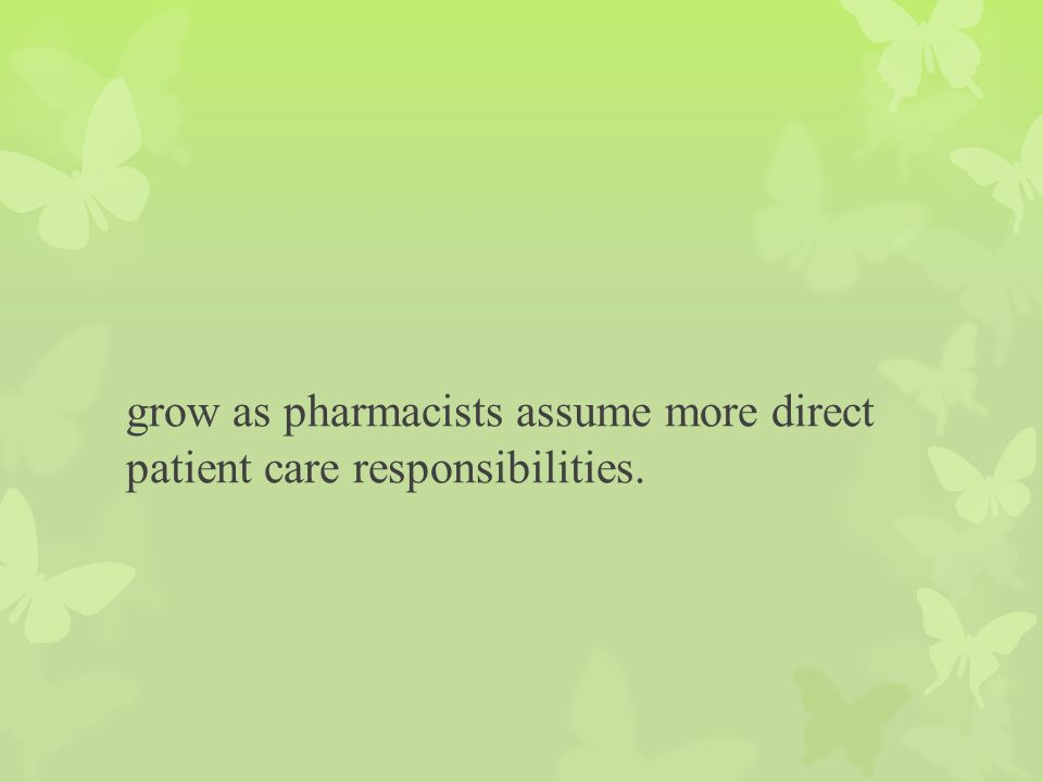 grow as pharmacists assume more direct patient care responsibilities.
