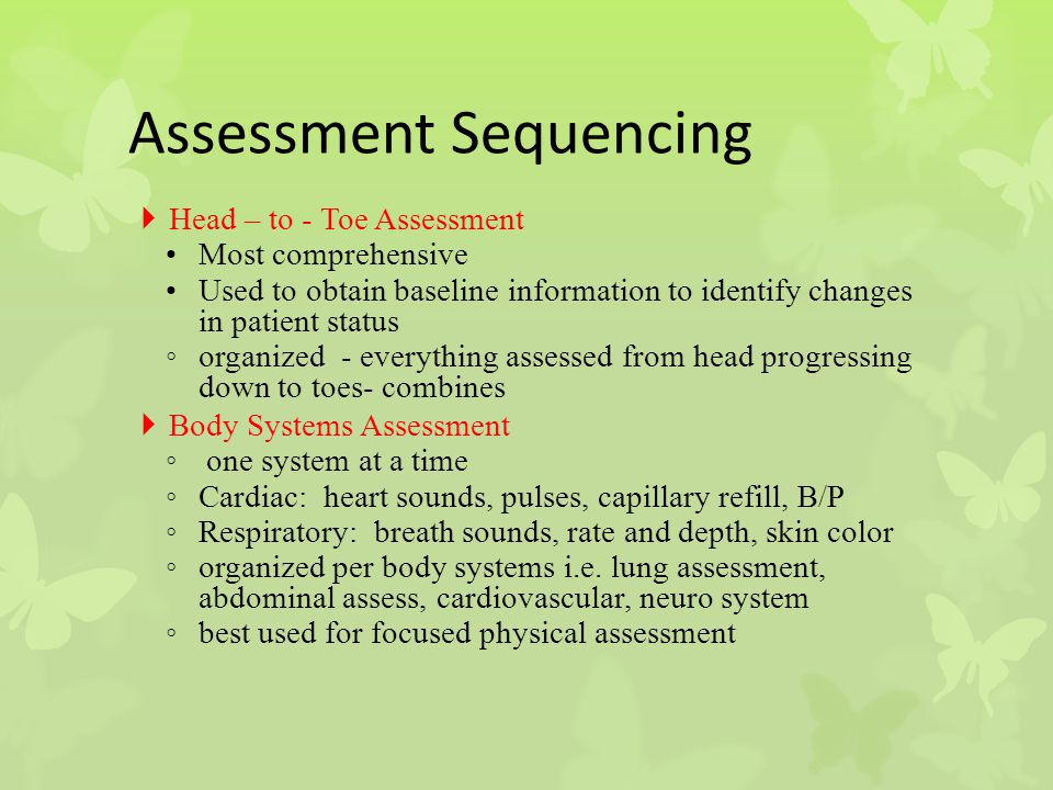 Assessment Sequencing  Head – to - Toe Assessment Most comprehensive Used to obtain baseline information to identify changes in patient status ◦ orga