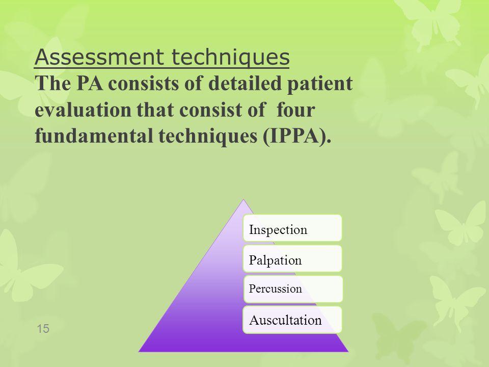 Assessment techniques The PA consists of detailed patient evaluation that consist of four fundamental techniques (IPPA). 15 InspectionPalpation Percus