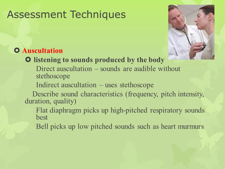 Assessment Techniques  Auscultation  listening to sounds produced by the body Direct auscultation – sounds are audible without stethoscope Indirect
