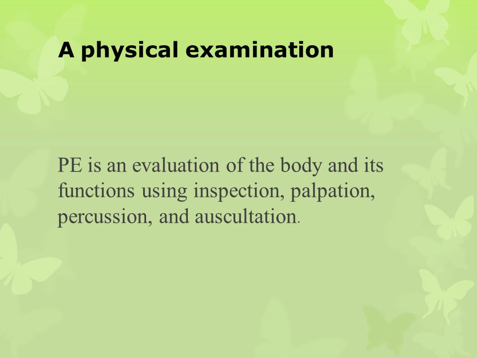 A physical examination PE is an evaluation of the body and its functions using inspection, palpation, percussion, and auscultation.