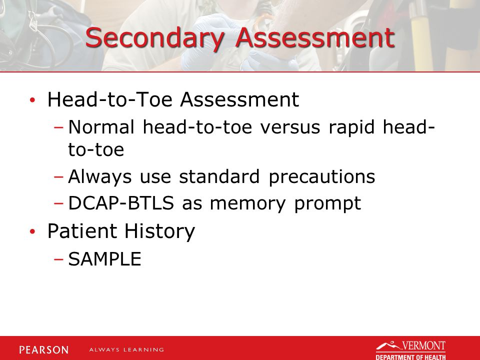 Secondary Assessment Head-to-Toe Assessment –Normal head-to-toe versus rapid head- to-toe –Always use standard precautions –DCAP-BTLS as memory prompt Patient History –SAMPLE