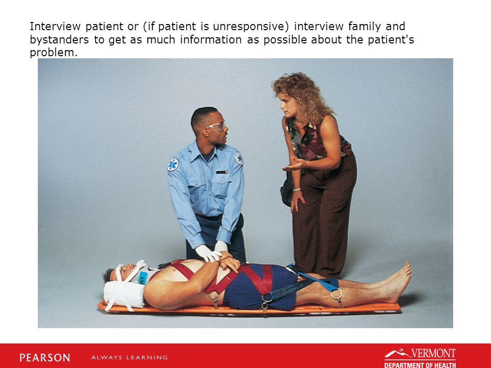 Interview patient or (if patient is unresponsive) interview family and bystanders to get as much information as possible about the patient s problem.