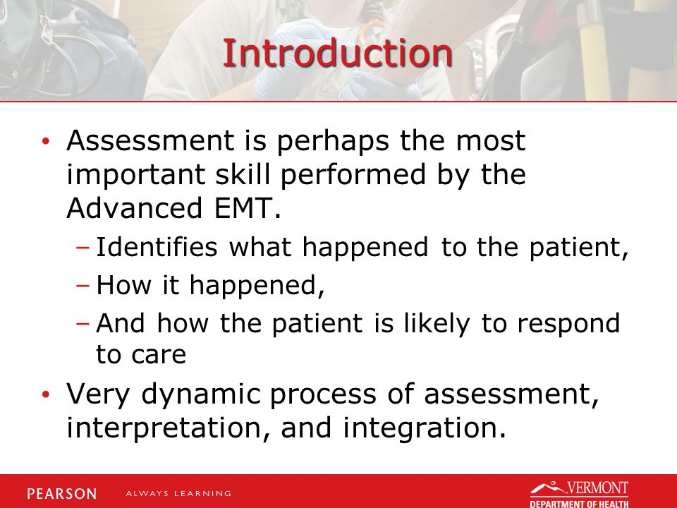 Introduction Assessment is perhaps the most important skill performed by the Advanced EMT.