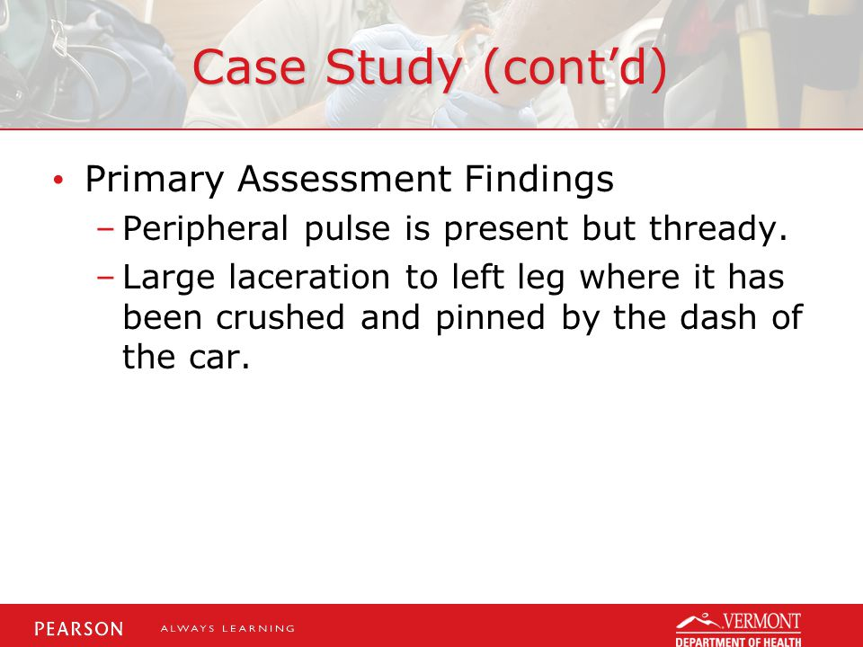 Case Study (cont'd) Primary Assessment Findings –Peripheral pulse is present but thready.