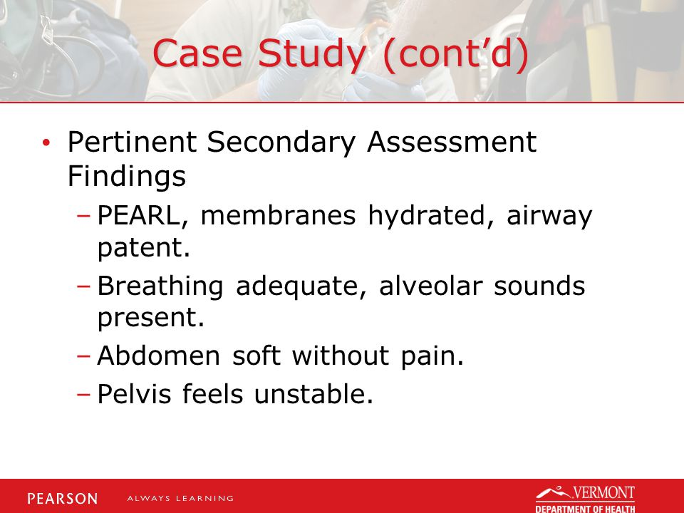 Case Study (cont'd) Pertinent Secondary Assessment Findings –PEARL, membranes hydrated, airway patent.