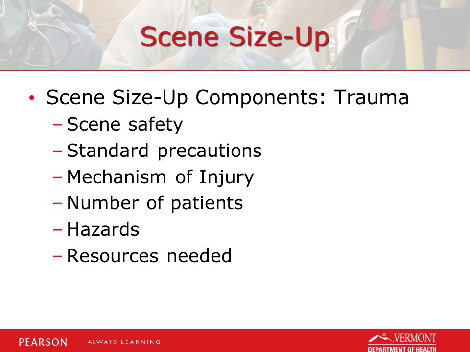 Scene Size-Up Scene Size-Up Components: Trauma –Scene safety –Standard precautions –Mechanism of Injury –Number of patients –Hazards –Resources needed