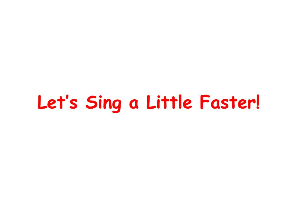 Let's Sing a Little Faster!
