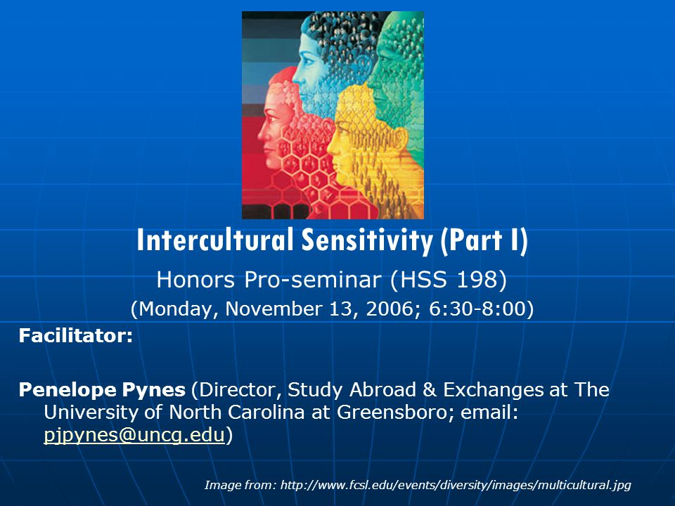 Intercultural Sensitivity (Part I) Honors Pro-seminar (HSS 198) (Monday, November 13, 2006; 6:30-8:00) Facilitator: Penelope Pynes (Director, Study Abroad & Exchanges at The University of North Carolina at Greensboro; email: pjpynes@uncg.edu) pjpynes@uncg.edu Image from: http://www.fcsl.edu/events/diversity/images/multicultural.jpg