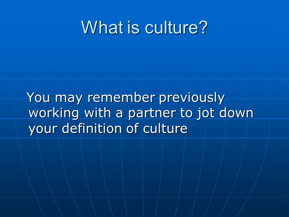What is culture? You may remember previously working with a partner to jot down your definition of culture You may remember previously working with a