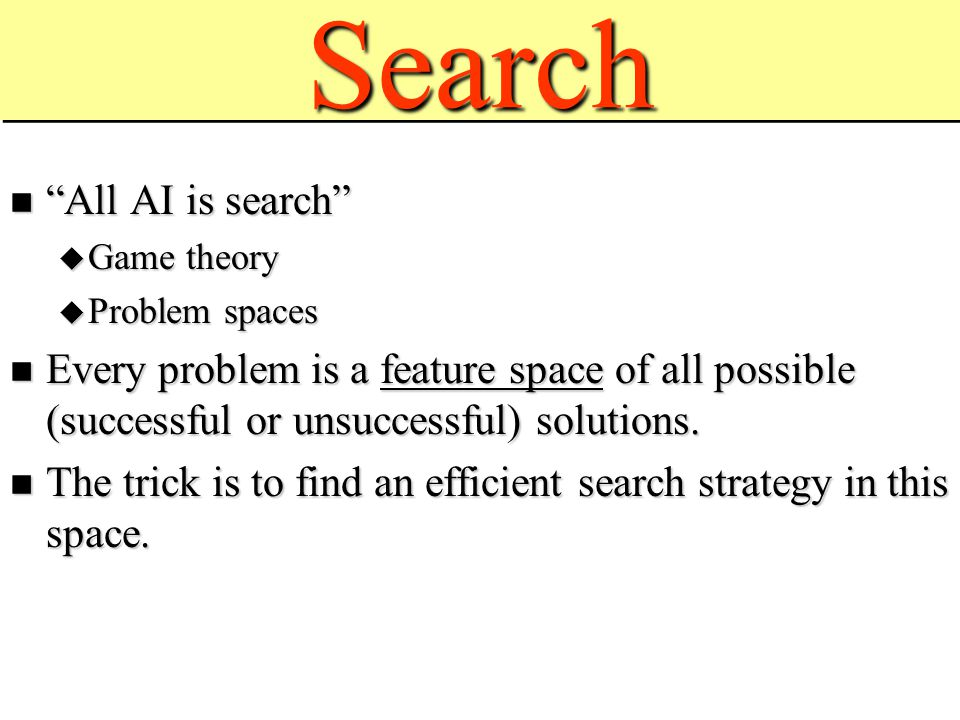 SearchSearch All AI is search All AI is search  Game theory  Problem spaces Every problem is a feature space of all possible (successful or unsuccessful) solutions.