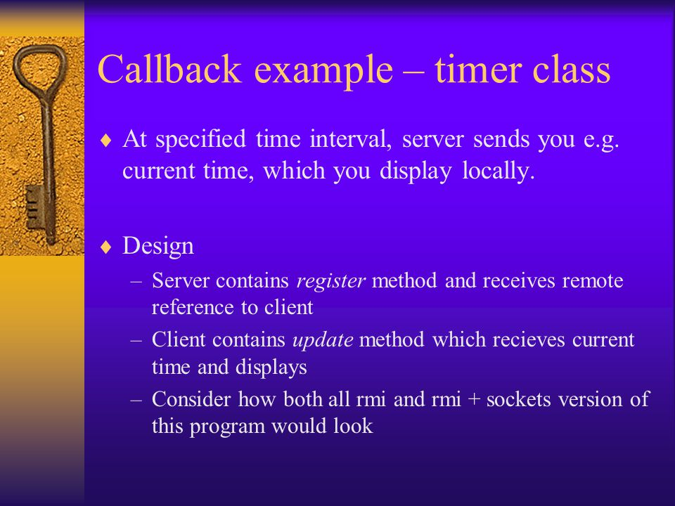 Callback example – timer class  At specified time interval, server sends you e.g.