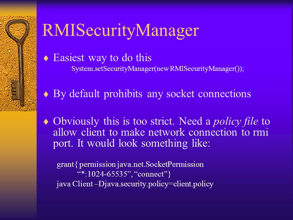 RMISecurityManager  Easiest way to do this System.setSecurityManager(new RMISecurityManager());  By default prohibits any socket connections  Obviously this is too strict.