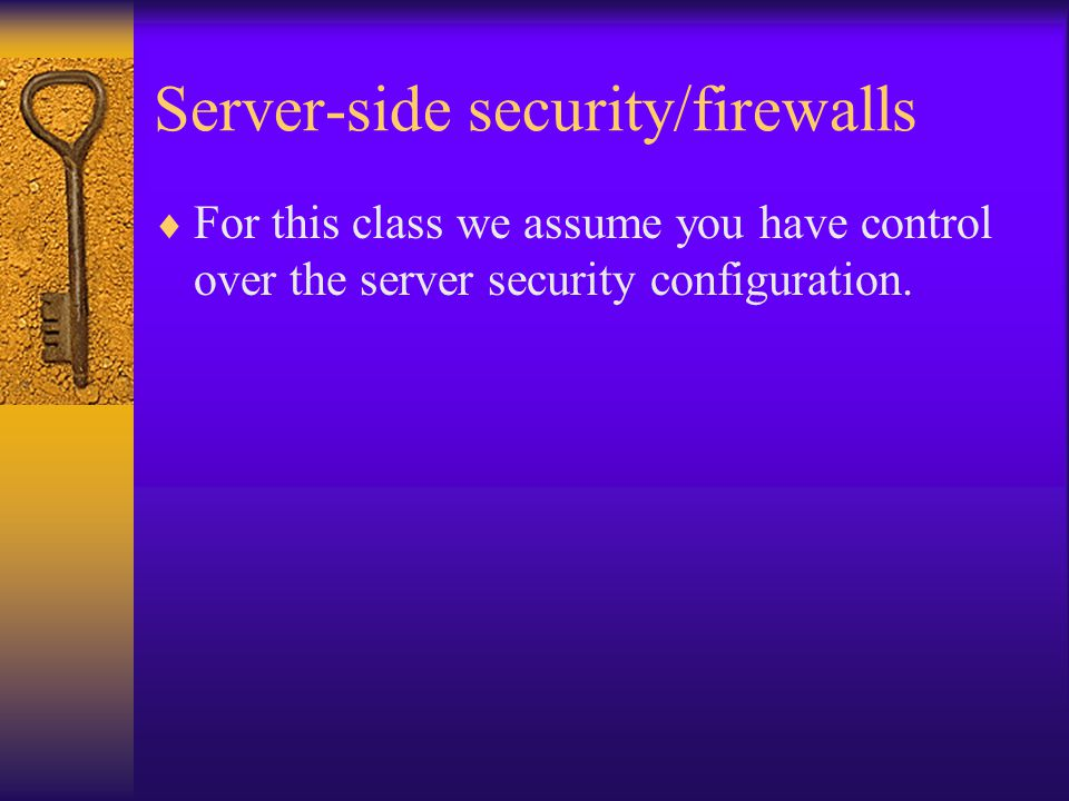Server-side security/firewalls  For this class we assume you have control over the server security configuration.