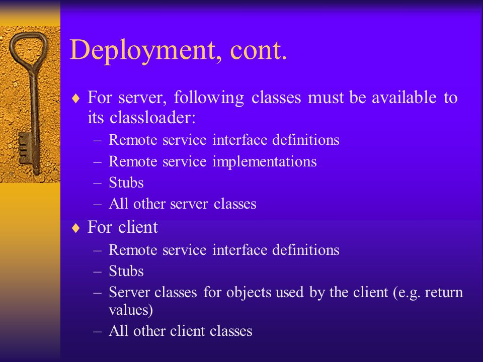 Deployment, cont.  For server, following classes must be available to its classloader: –Remote service interface definitions –Remote service implemen