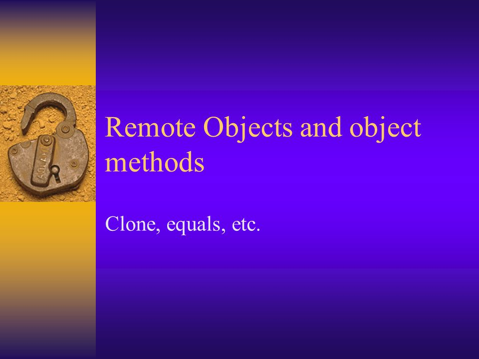 Remote Objects and object methods Clone, equals, etc.