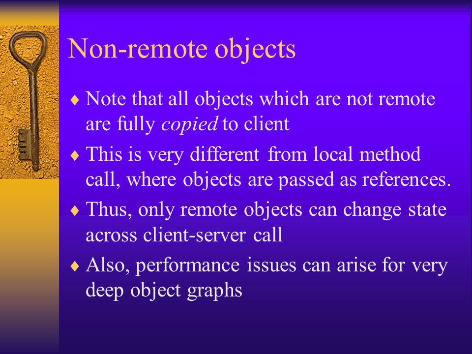 Non-remote objects  Note that all objects which are not remote are fully copied to client  This is very different from local method call, where objects are passed as references.