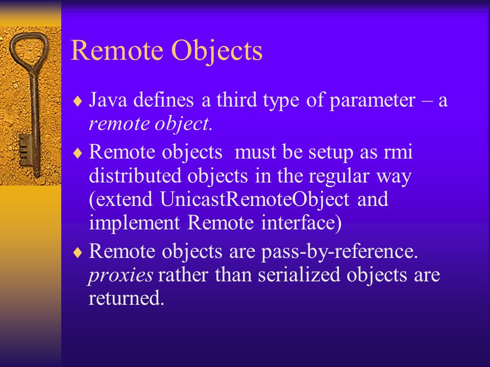 Remote Objects  Java defines a third type of parameter – a remote object.