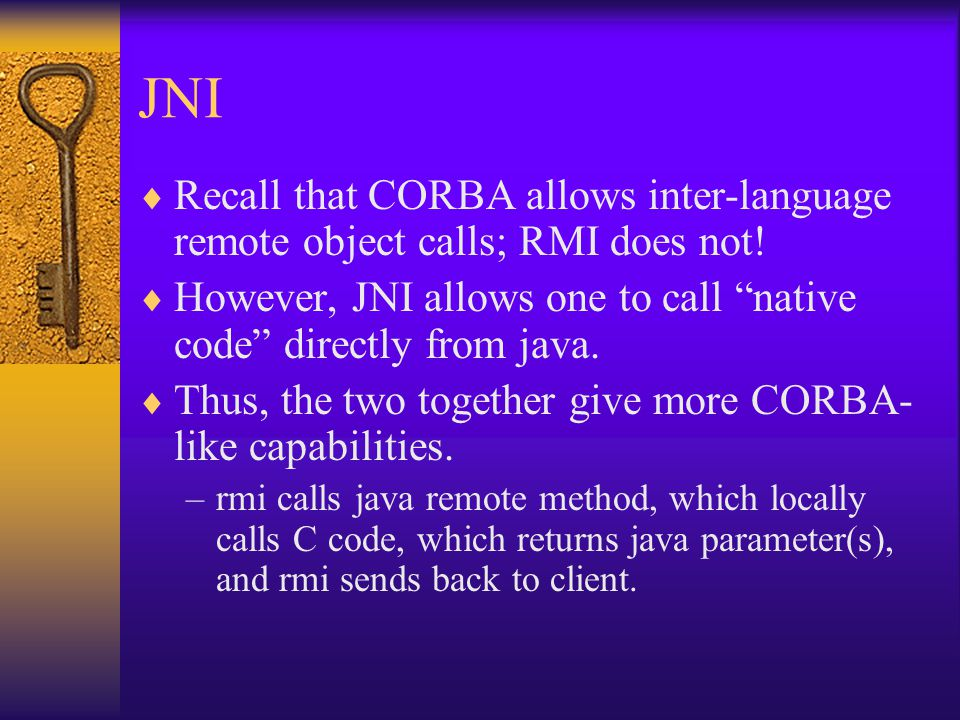 JNI  Recall that CORBA allows inter-language remote object calls; RMI does not.