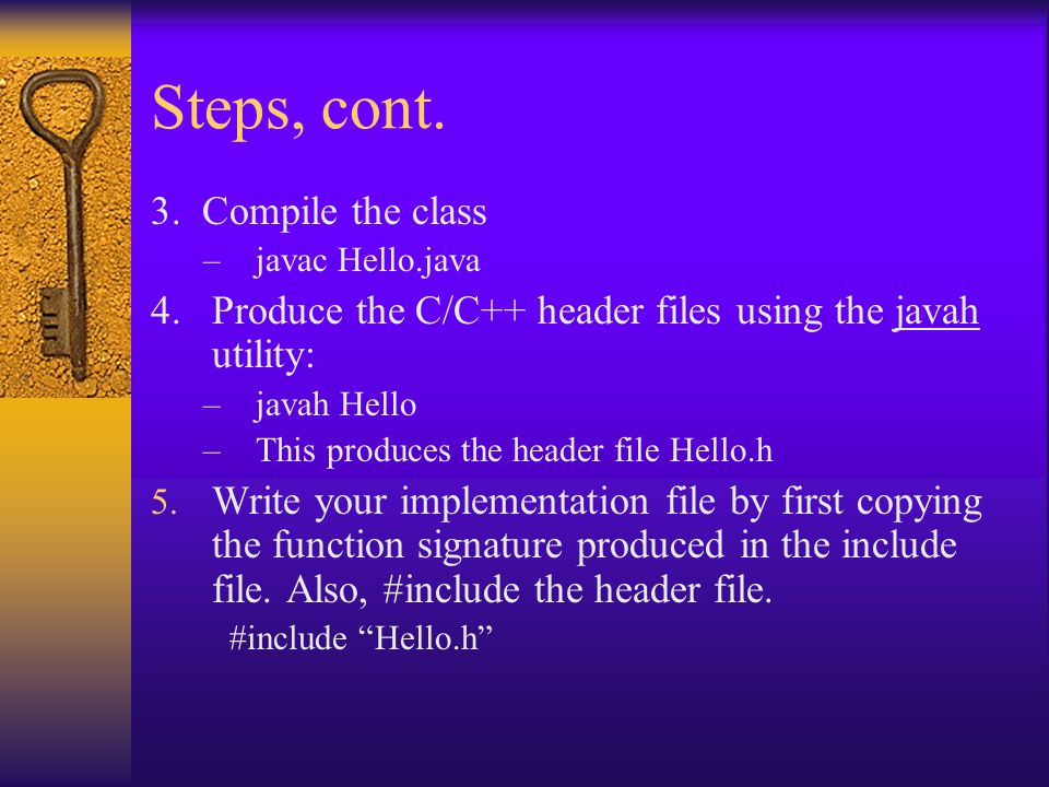 Steps, cont. 3. Compile the class –javac Hello.java 4. Produce the C/C++ header files using the javah utility: –javah Hello –This produces the header