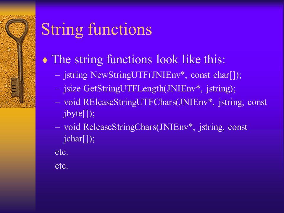 String functions  The string functions look like this: –jstring NewStringUTF(JNIEnv*, const char[]); –jsize GetStringUTFLength(JNIEnv*, jstring); –vo