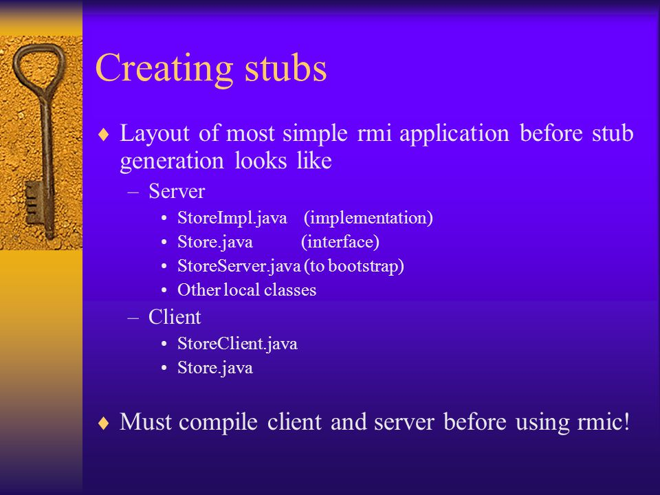 Creating stubs  Layout of most simple rmi application before stub generation looks like –Server StoreImpl.java (implementation) Store.java (interface) StoreServer.java (to bootstrap) Other local classes –Client StoreClient.java Store.java  Must compile client and server before using rmic!