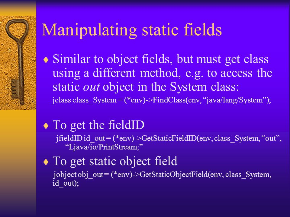 Manipulating static fields  Similar to object fields, but must get class using a different method, e.g.