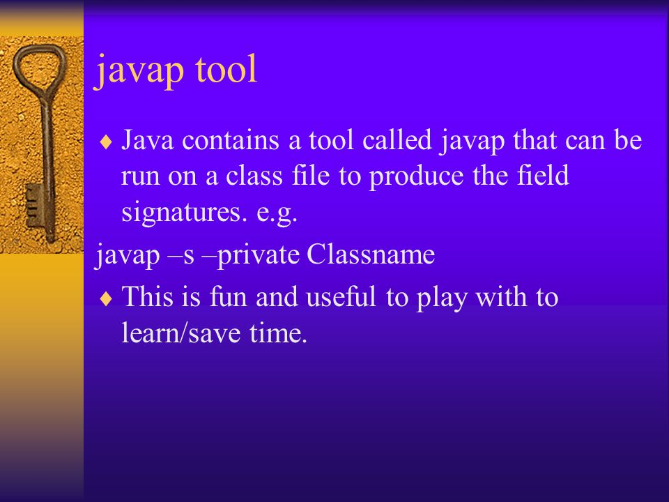 javap tool  Java contains a tool called javap that can be run on a class file to produce the field signatures.