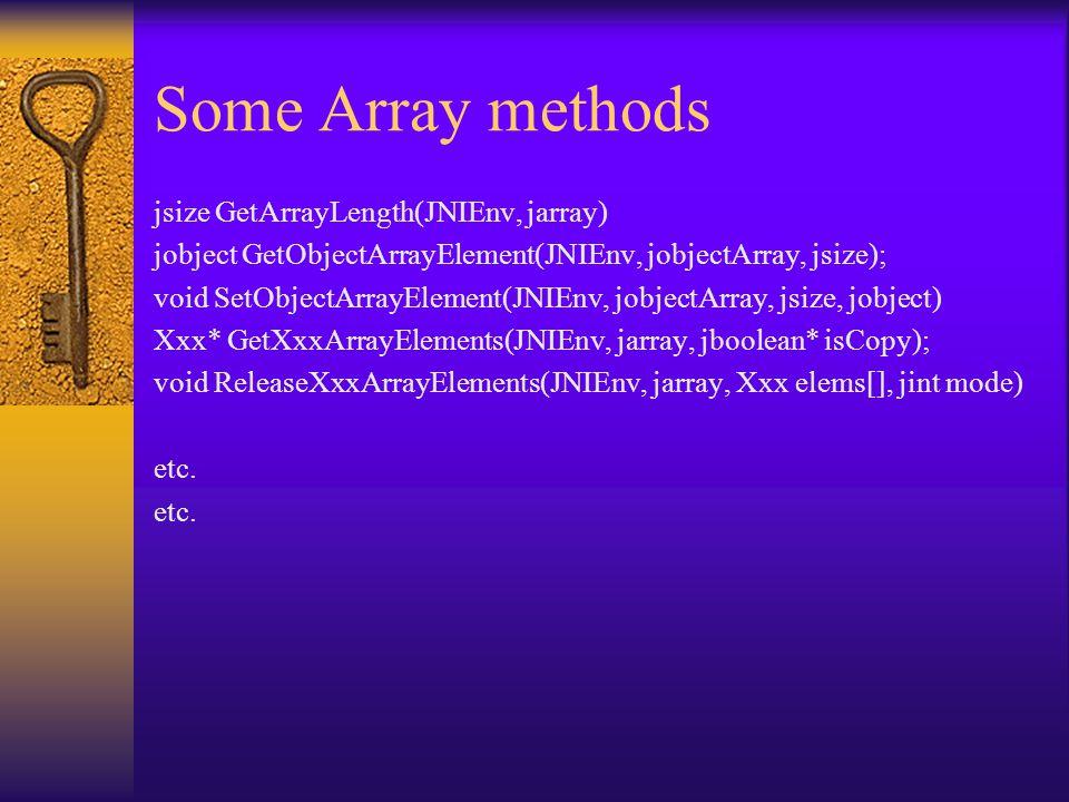 Some Array methods jsize GetArrayLength(JNIEnv, jarray) jobject GetObjectArrayElement(JNIEnv, jobjectArray, jsize); void SetObjectArrayElement(JNIEnv,