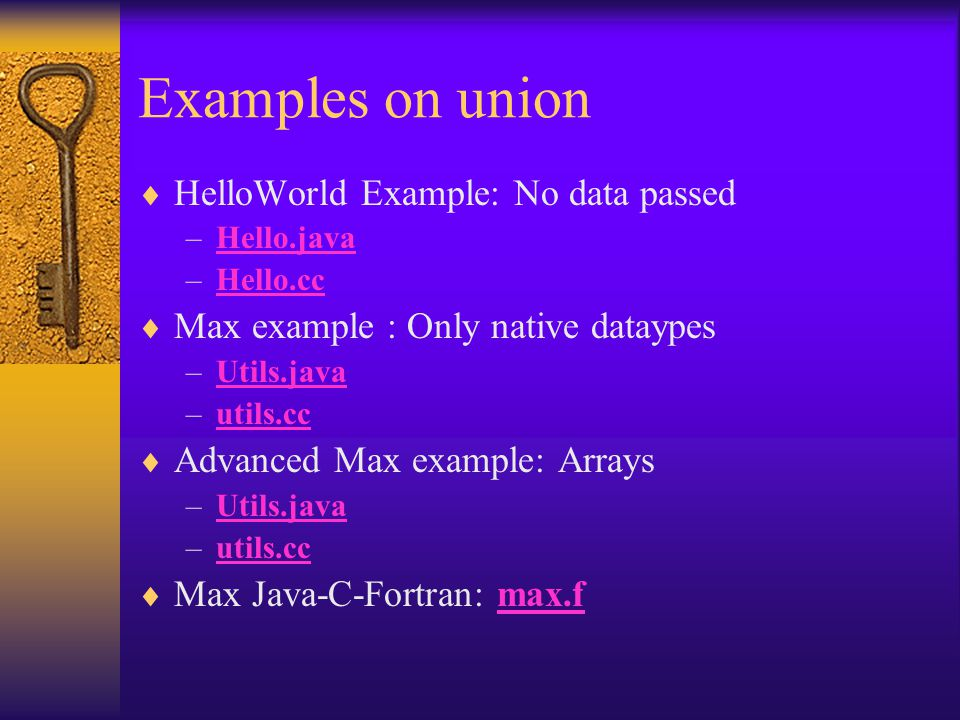 Examples on union  HelloWorld Example: No data passed –Hello.javaHello.java –Hello.ccHello.cc  Max example : Only native dataypes –Utils.javaUtils.java –utils.ccutils.cc  Advanced Max example: Arrays –Utils.javaUtils.java –utils.ccutils.cc  Max Java-C-Fortran: max.fmax.f