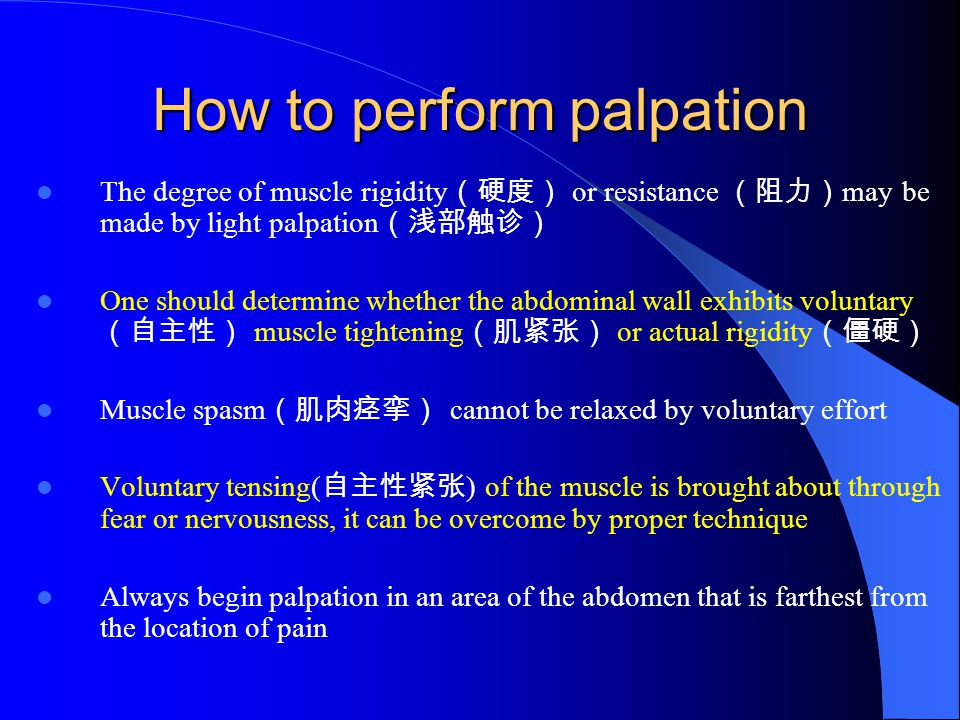 How to perform palpation The degree of muscle rigidity (硬度) or resistance (阻力) may be made by light palpation (浅部触诊) One should determine whether the