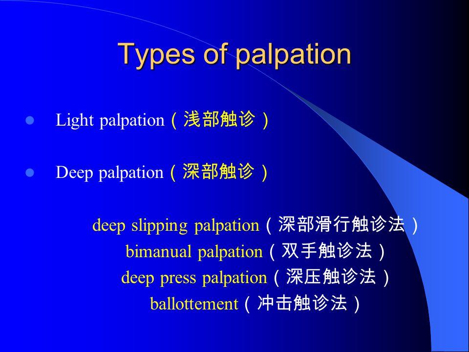 Types of palpation Light palpation (浅部触诊) Deep palpation (深部触诊) deep slipping palpation (深部滑行触诊法) bimanual palpation (双手触诊法) deep press palpation (深压触诊法) ballottement (冲击触诊法)