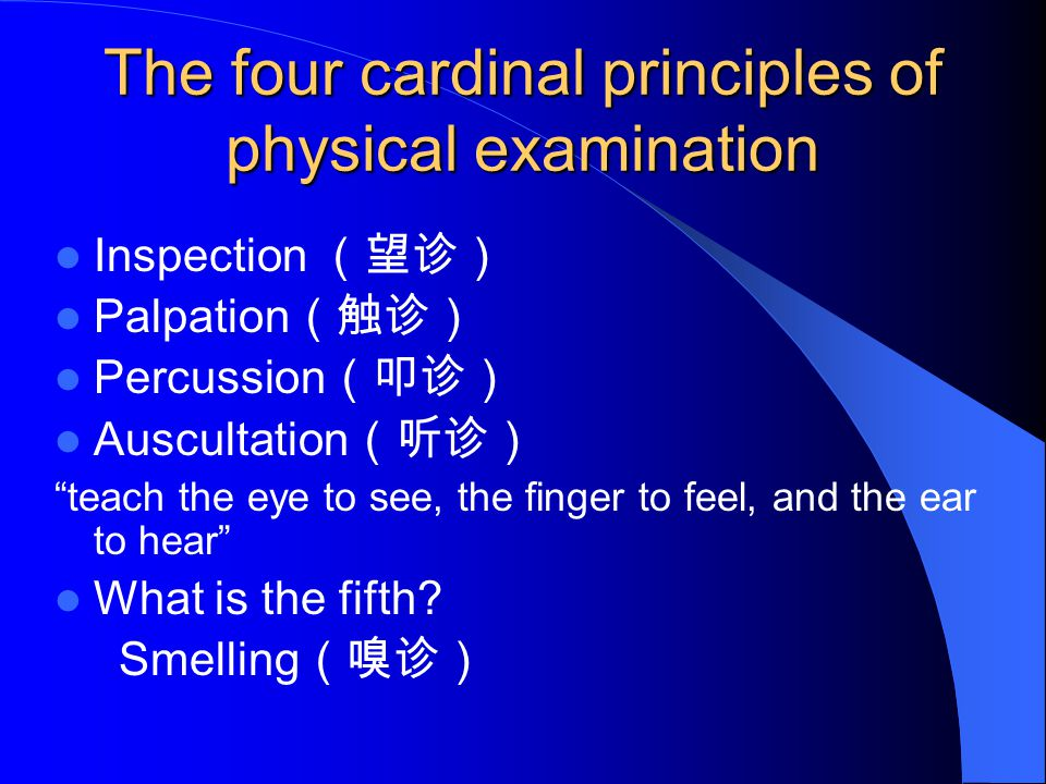 "The four cardinal principles of physical examination Inspection (望诊) Palpation (触诊) Percussion (叩诊) Auscultation (听诊) ""teach the eye to see, the finge"
