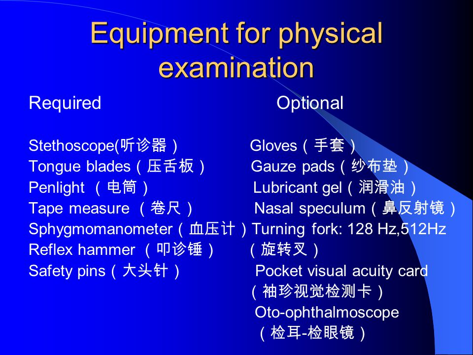 Equipment for physical examination Required Optional Stethoscope( 听诊器) Gloves (手套) Tongue blades (压舌板) Gauze pads (纱布垫) Penlight (电筒) Lubricant gel (润