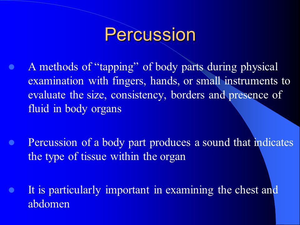 "Percussion A methods of ""tapping"" of body parts during physical examination with fingers, hands, or small instruments to evaluate the size, consistenc"